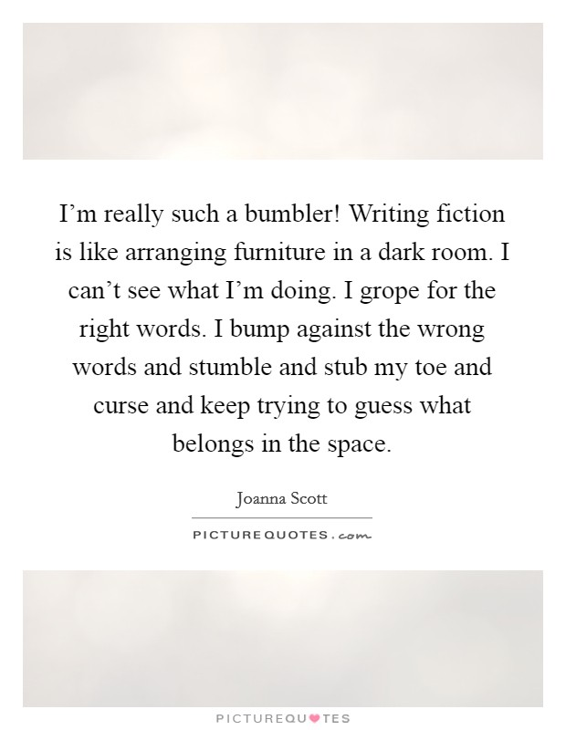 I'm really such a bumbler! Writing fiction is like arranging furniture in a dark room. I can't see what I'm doing. I grope for the right words. I bump against the wrong words and stumble and stub my toe and curse and keep trying to guess what belongs in the space Picture Quote #1