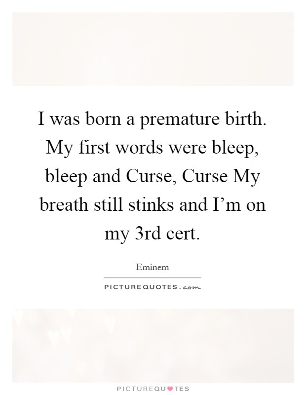 I was born a premature birth. My first words were bleep, bleep and Curse, Curse My breath still stinks and I'm on my 3rd cert. Picture Quote #1