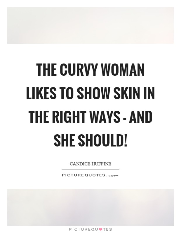 The curvy woman likes to show skin in the right ways - and she should! Picture Quote #1
