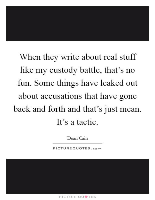 When they write about real stuff like my custody battle, that's no fun. Some things have leaked out about accusations that have gone back and forth and that's just mean. It's a tactic Picture Quote #1