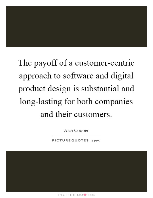 the payoff of a customer centric approach to software and