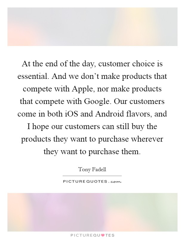 At the end of the day, customer choice is essential. And we don't make products that compete with Apple, nor make products that compete with Google. Our customers come in both iOS and Android flavors, and I hope our customers can still buy the products they want to purchase wherever they want to purchase them Picture Quote #1