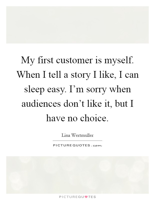 My first customer is myself. When I tell a story I like, I can sleep easy. I'm sorry when audiences don't like it, but I have no choice Picture Quote #1