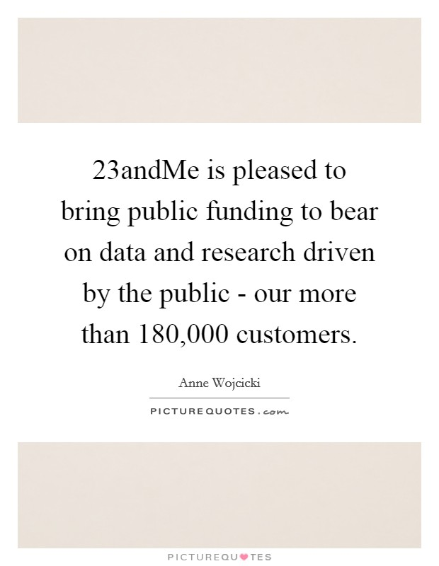 23andMe is pleased to bring public funding to bear on data and research driven by the public - our more than 180,000 customers Picture Quote #1