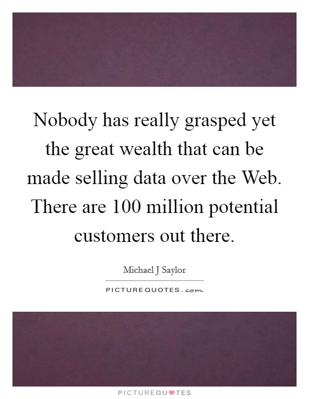 Nobody has really grasped yet the great wealth that can be made selling data over the Web. There are 100 million potential customers out there Picture Quote #1
