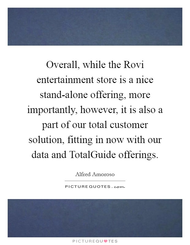Overall, while the Rovi entertainment store is a nice stand-alone offering, more importantly, however, it is also a part of our total customer solution, fitting in now with our data and TotalGuide offerings Picture Quote #1