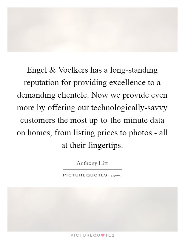 Engel and Voelkers has a long-standing reputation for providing excellence to a demanding clientele. Now we provide even more by offering our technologically-savvy customers the most up-to-the-minute data on homes, from listing prices to photos - all at their fingertips. Picture Quote #1