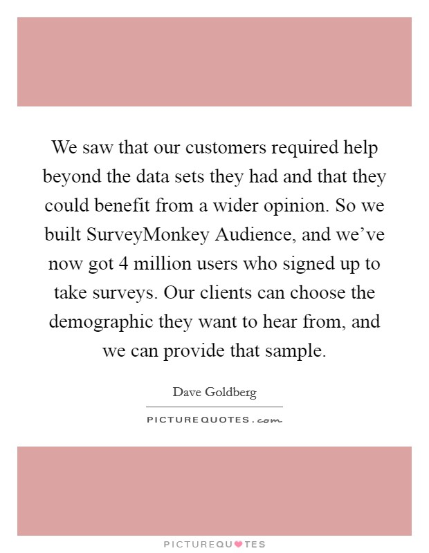 We saw that our customers required help beyond the data sets they had and that they could benefit from a wider opinion. So we built SurveyMonkey Audience, and we've now got 4 million users who signed up to take surveys. Our clients can choose the demographic they want to hear from, and we can provide that sample Picture Quote #1