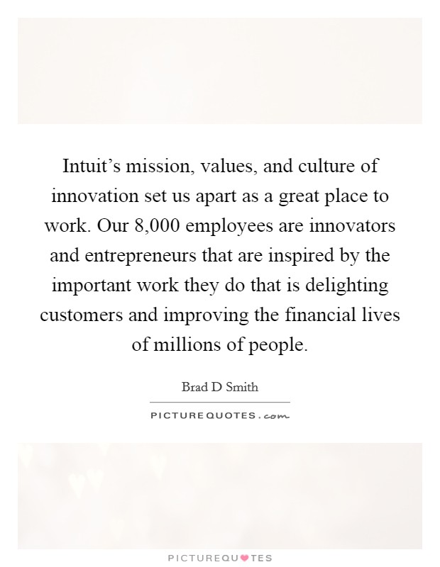 Intuit's mission, values, and culture of innovation set us apart as a great place to work. Our 8,000 employees are innovators and entrepreneurs that are inspired by the important work they do that is delighting customers and improving the financial lives of millions of people. Picture Quote #1