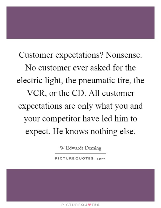Customer expectations? Nonsense. No customer ever asked for the electric light, the pneumatic tire, the VCR, or the CD. All customer expectations are only what you and your competitor have led him to expect. He knows nothing else Picture Quote #1