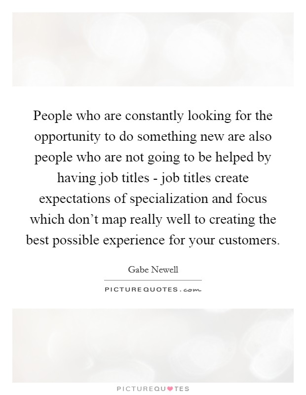 People who are constantly looking for the opportunity to do something new are also people who are not going to be helped by having job titles - job titles create expectations of specialization and focus which don't map really well to creating the best possible experience for your customers Picture Quote #1