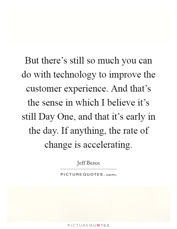 But there's still so much you can do with technology to improve the customer experience. And that's the sense in which I believe it's still Day One, and that it's early in the day. If anything, the rate of change is accelerating Picture Quote #1