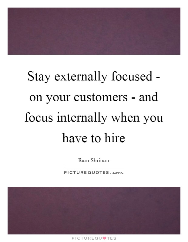 Stay externally focused - on your customers - and focus internally when you have to hire Picture Quote #1