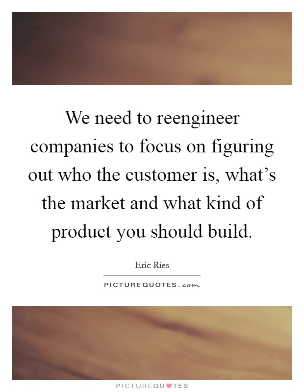 We need to reengineer companies to focus on figuring out who the customer is, what's the market and what kind of product you should build Picture Quote #1