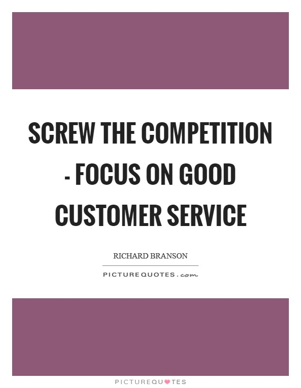 Screw the competition - focus on good customer service Picture Quote #1