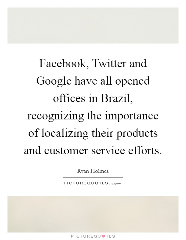 Facebook, Twitter and Google have all opened offices in Brazil, recognizing the importance of localizing their products and customer service efforts Picture Quote #1