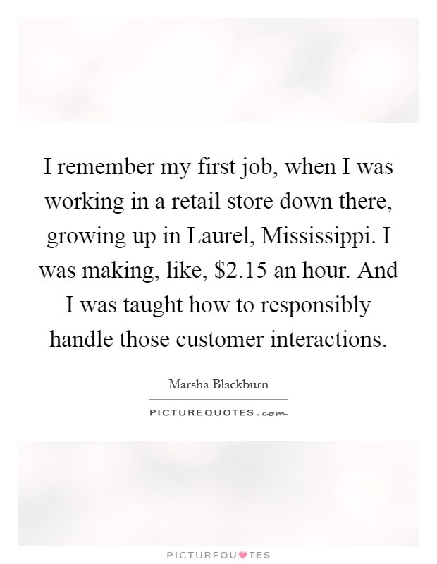 I remember my first job, when I was working in a retail store down there, growing up in Laurel, Mississippi. I was making, like, $2.15 an hour. And I was taught how to responsibly handle those customer interactions. Picture Quote #1