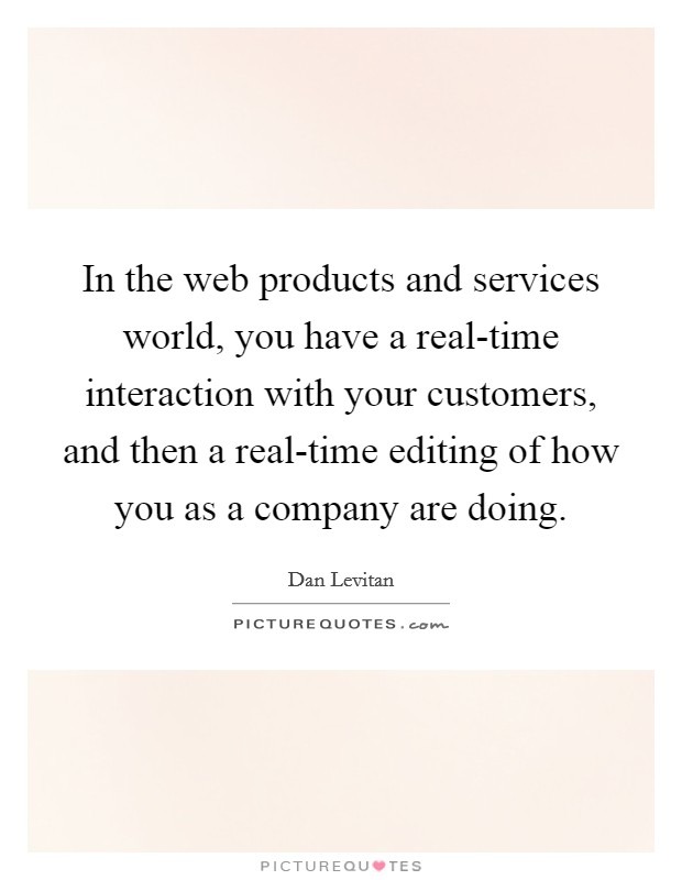 In the web products and services world, you have a real-time interaction with your customers, and then a real-time editing of how you as a company are doing Picture Quote #1