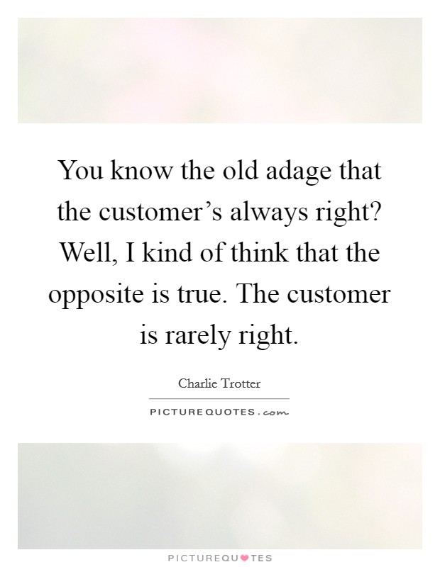 You know the old adage that the customer's always right? Well, I kind of think that the opposite is true. The customer is rarely right Picture Quote #1