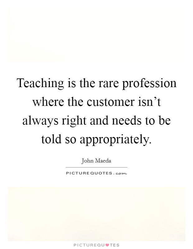 Teaching is the rare profession where the customer isn't always right and needs to be told so appropriately Picture Quote #1