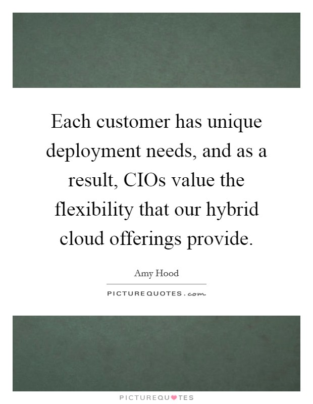 Each customer has unique deployment needs, and as a result, CIOs value the flexibility that our hybrid cloud offerings provide Picture Quote #1