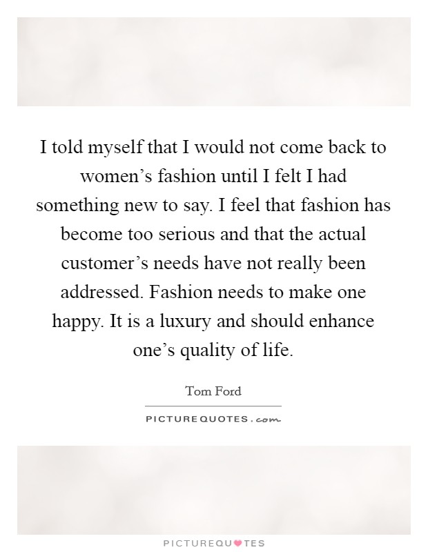 I told myself that I would not come back to women's fashion until I felt I had something new to say. I feel that fashion has become too serious and that the actual customer's needs have not really been addressed. Fashion needs to make one happy. It is a luxury and should enhance one's quality of life Picture Quote #1