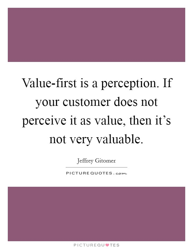 Value-first is a perception. If your customer does not perceive it as value, then it's not very valuable Picture Quote #1