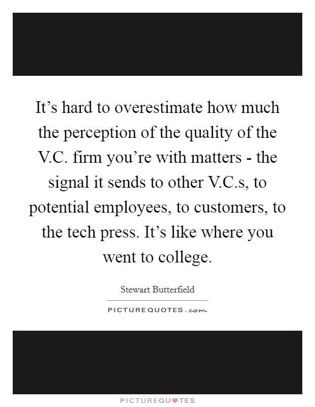 It's hard to overestimate how much the perception of the quality of the V.C. firm you're with matters - the signal it sends to other V.C.s, to potential employees, to customers, to the tech press. It's like where you went to college Picture Quote #1