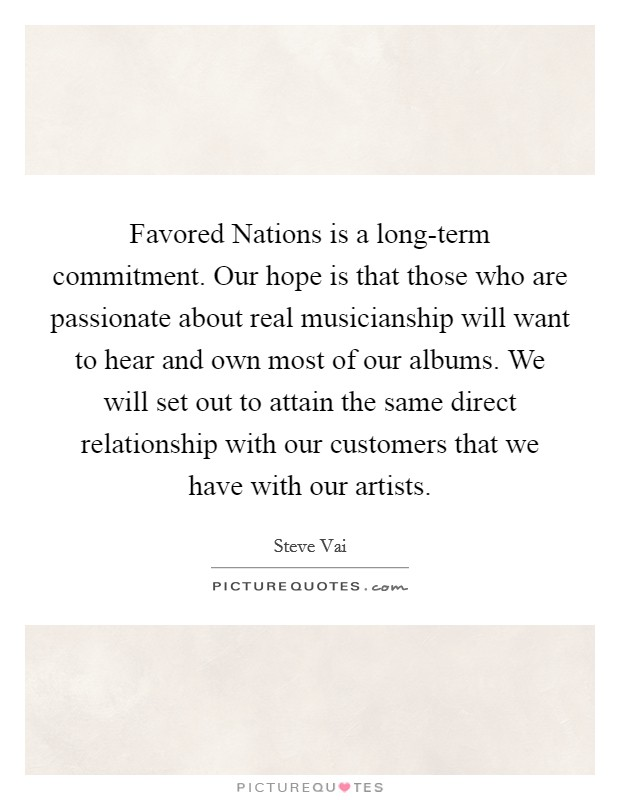 Favored Nations is a long-term commitment. Our hope is that those who are passionate about real musicianship will want to hear and own most of our albums. We will set out to attain the same direct relationship with our customers that we have with our artists. Picture Quote #1