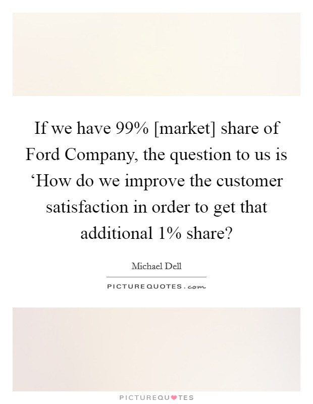 If we have 99% [market] share of Ford Company, the question to us is 'How do we improve the customer satisfaction in order to get that additional 1% share? Picture Quote #1