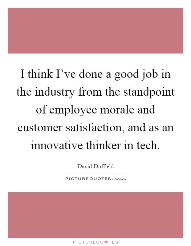 I think I've done a good job in the industry from the standpoint of employee morale and customer satisfaction, and as an innovative thinker in tech. Picture Quote #1