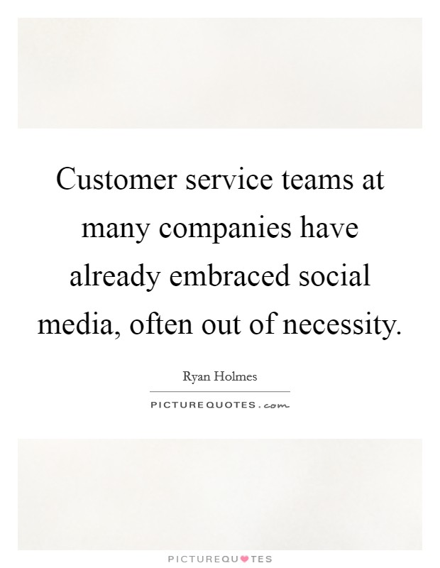 Customer service teams at many companies have already embraced social media, often out of necessity Picture Quote #1