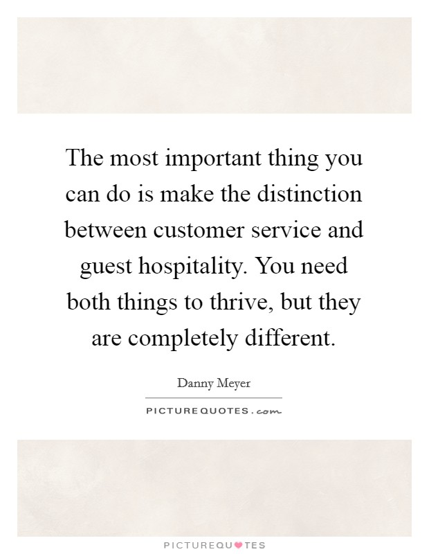 The most important thing you can do is make the distinction between customer service and guest hospitality. You need both things to thrive, but they are completely different Picture Quote #1