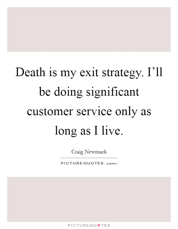 Death is my exit strategy. I'll be doing significant customer service only as long as I live. Picture Quote #1