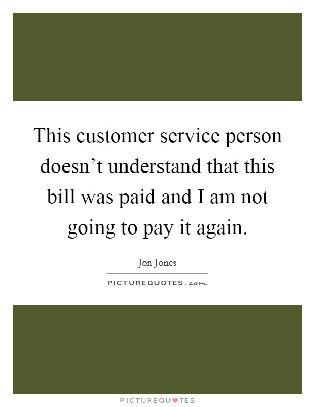 This customer service person doesn't understand that this bill was paid and I am not going to pay it again Picture Quote #1