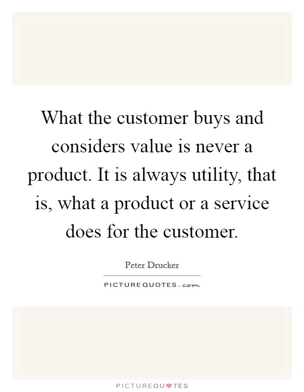 What the customer buys and considers value is never a product. It is always utility, that is, what a product or a service does for the customer Picture Quote #1
