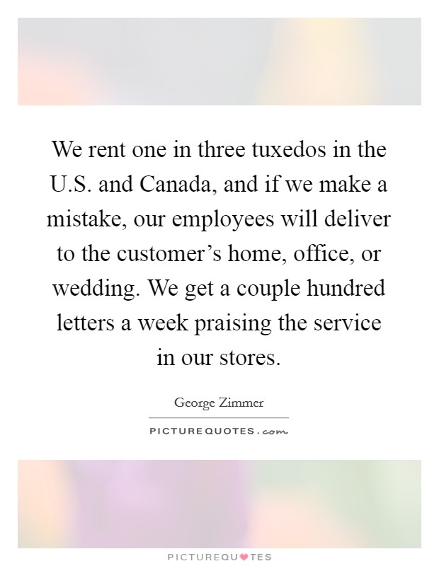 We rent one in three tuxedos in the U.S. and Canada, and if we make a mistake, our employees will deliver to the customer's home, office, or wedding. We get a couple hundred letters a week praising the service in our stores Picture Quote #1
