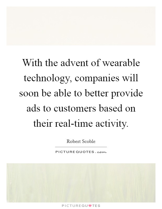 With the advent of wearable technology, companies will soon be able to better provide ads to customers based on their real-time activity Picture Quote #1