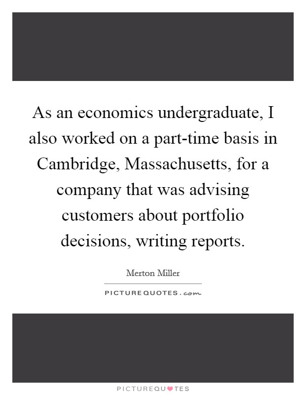 As an economics undergraduate, I also worked on a part-time basis in Cambridge, Massachusetts, for a company that was advising customers about portfolio decisions, writing reports Picture Quote #1