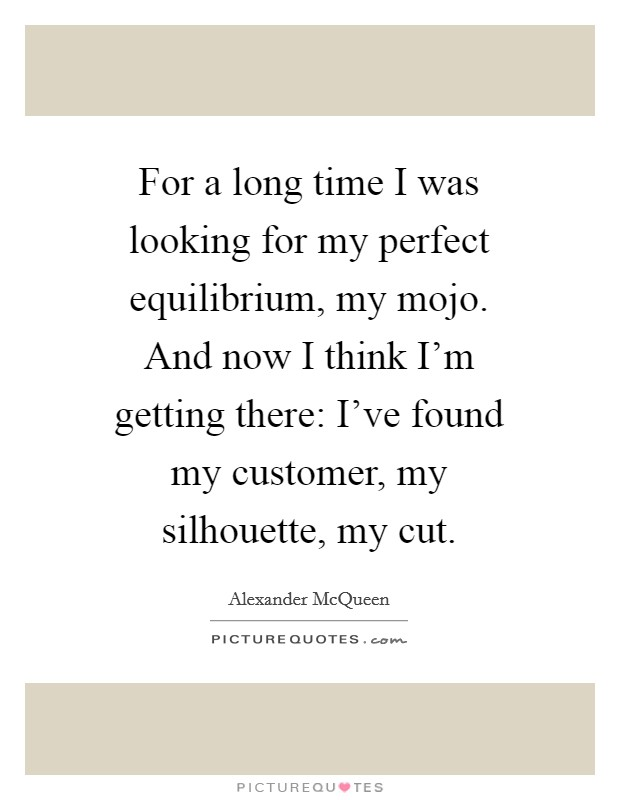 For a long time I was looking for my perfect equilibrium, my mojo. And now I think I'm getting there: I've found my customer, my silhouette, my cut Picture Quote #1