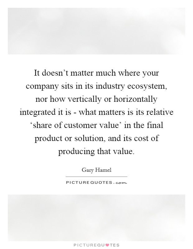 It doesn't matter much where your company sits in its industry ecosystem, nor how vertically or horizontally integrated it is - what matters is its relative 'share of customer value' in the final product or solution, and its cost of producing that value Picture Quote #1