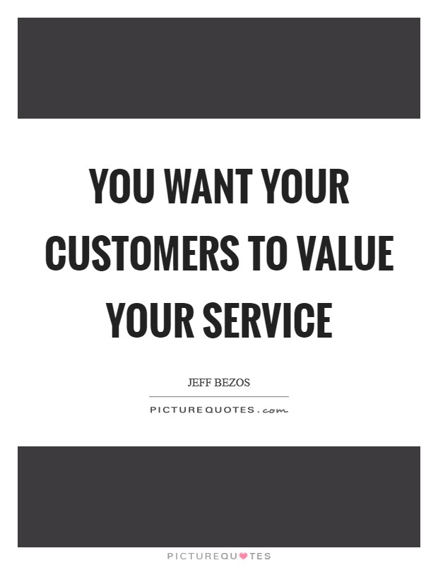 You want your customers to value your service Picture Quote #1