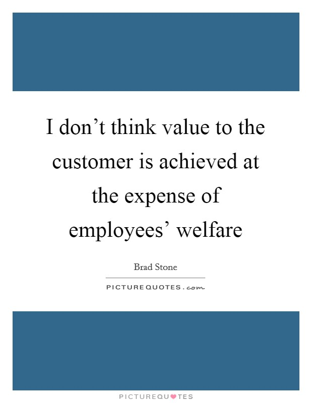 I don't think value to the customer is achieved at the expense of employees' welfare Picture Quote #1