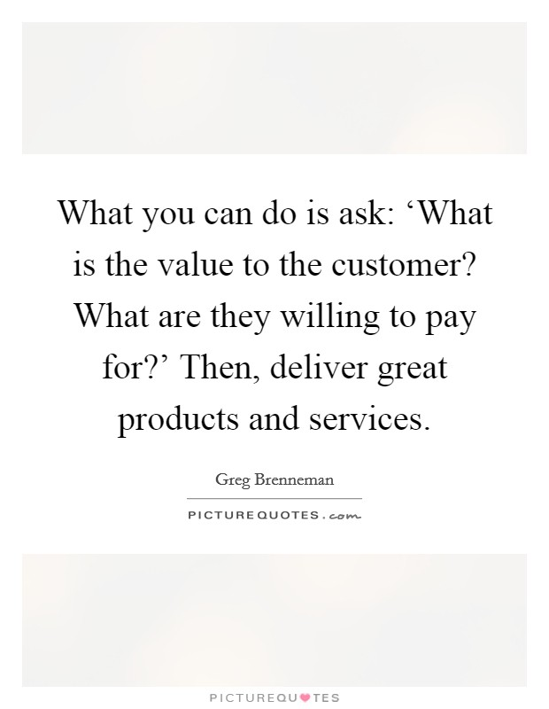 What you can do is ask: 'What is the value to the customer? What are they willing to pay for?' Then, deliver great products and services Picture Quote #1