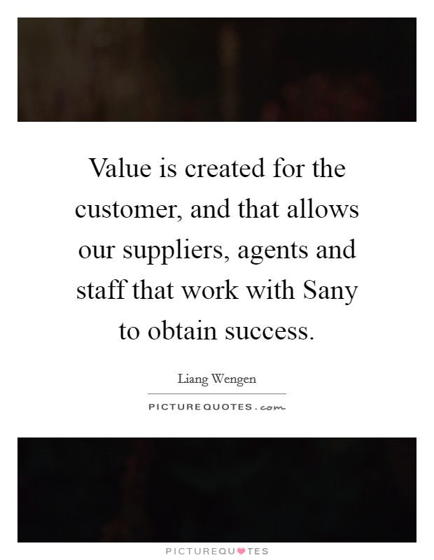 Value is created for the customer, and that allows our suppliers, agents and staff that work with Sany to obtain success Picture Quote #1