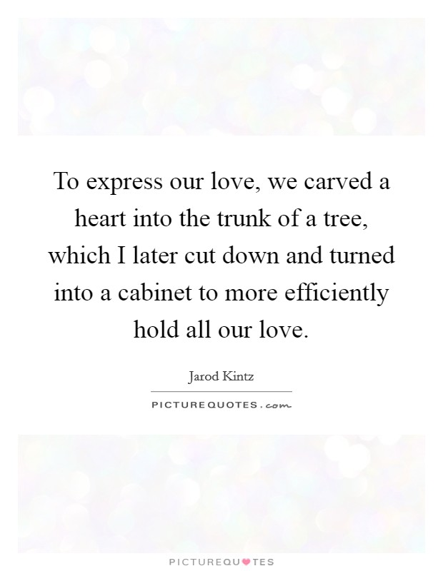 To express our love, we carved a heart into the trunk of a tree, which I later cut down and turned into a cabinet to more efficiently hold all our love Picture Quote #1