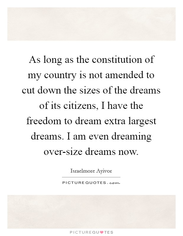 As long as the constitution of my country is not amended to cut down the sizes of the dreams of its citizens, I have the freedom to dream extra largest dreams. I am even dreaming over-size dreams now Picture Quote #1
