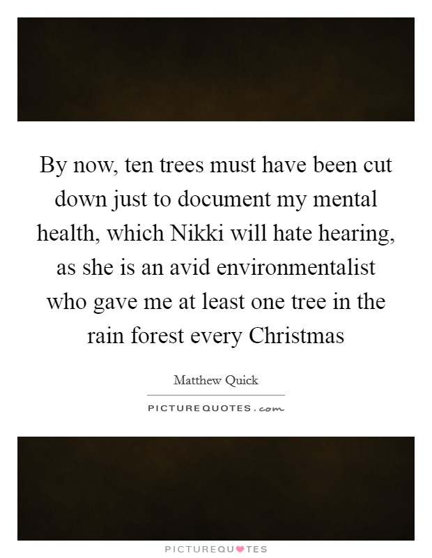 By now, ten trees must have been cut down just to document my mental health, which Nikki will hate hearing, as she is an avid environmentalist who gave me at least one tree in the rain forest every Christmas Picture Quote #1