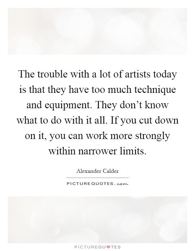 The trouble with a lot of artists today is that they have too much technique and equipment. They don't know what to do with it all. If you cut down on it, you can work more strongly within narrower limits Picture Quote #1