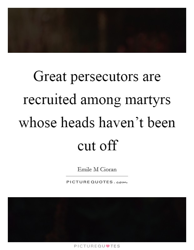 Great persecutors are recruited among martyrs whose heads haven't been cut off Picture Quote #1